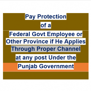 Pay Protection of a Federal Govt Employee or Other Province if He Applies through Proper Channel at any post Under the Punjab Government